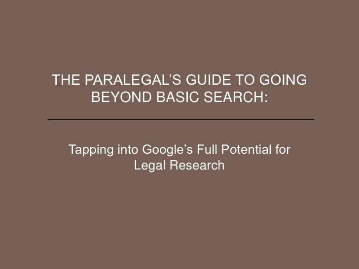 THE PARALEGAL'S GUIDE TO GOING     BEYOND BASIC SEARCH: Tapping into Google's Full Potential for            Legal Research