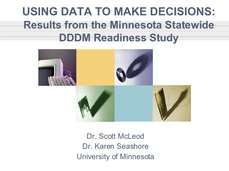 USING DATA TO MAKE DECISIONS: Results from the Minnesota Statewide DDDM Readiness Study Dr. Scott McLeod Dr. Karen Seashor...