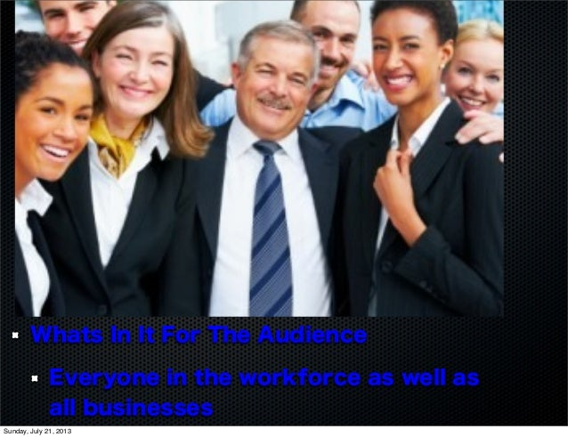 Whats In It For The Audience Everyone in the workforce as well as all businesses Sunday, July 21, 2013