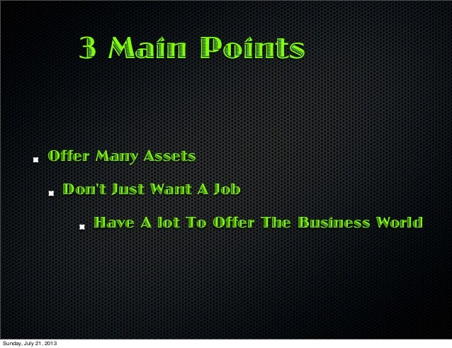 3 Main Points Offer Many Assets Don't Just Want A Job Have A lot To Offer The Business World Sunday, July 21, 2013