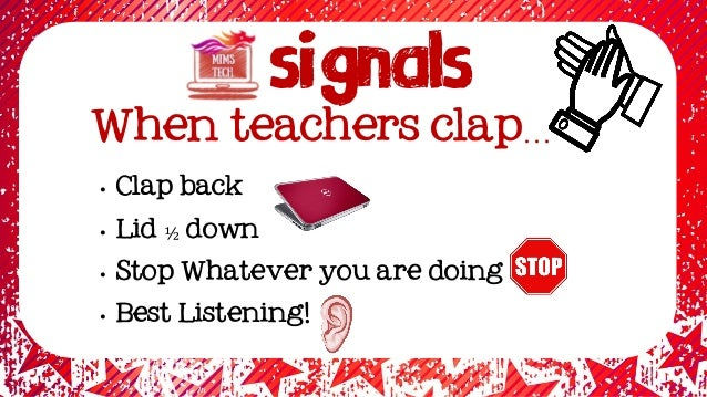 Signals When teachers clap… • Clap back • Lid ½ down • Stop Whatever you are doing • Best Listening!