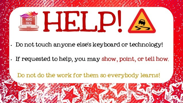 HELP! • Do not touch anyone else's keyboard or technology! • If requested to help, you may show, point, or tell how. Do no...