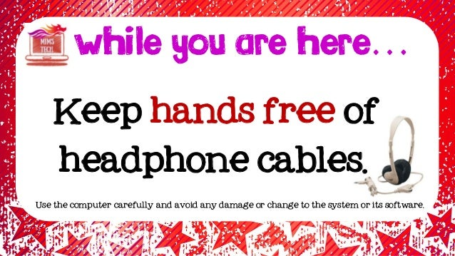 Keep hands free of headphone cables. WHILE YOU ARE HERE… Use the computer carefully and avoid any damage or change to the ...