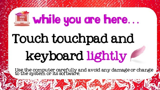 WHILE YOU ARE HERE… Touch touchpad and keyboard lightly Use the computer carefully and avoid any damage or change to the s...
