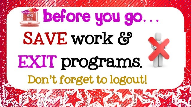 BEFORE YOU GO… SAVE work & EXIT programs. Don't forget to logout!
