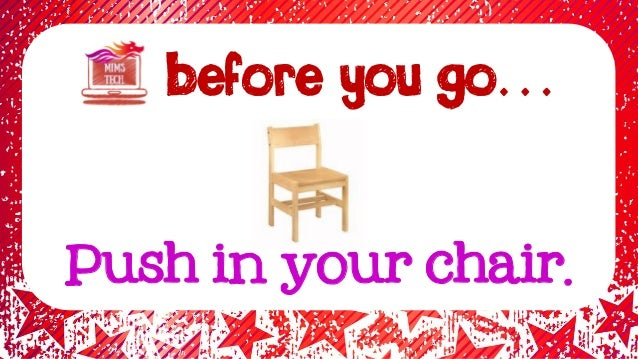 BEFORE YOU GO… Push in your chair.