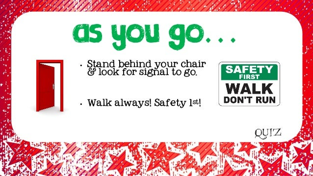 as YOU GO… • Stand behind your chair & look for signal to go. • Walk always! Safety 1st! QUIZ
