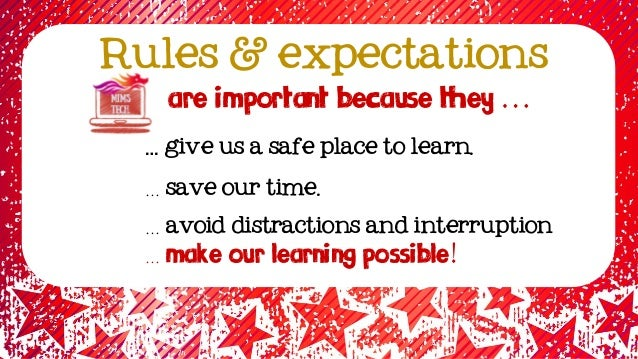 Rules & expectations … give us a safe place to learn. … save our time. … avoid distractions and interruption … make our LE...