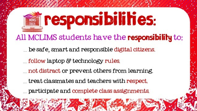RESPONSIBILITIES … be safe, smart and responsible digital citizens. … follow laptop & technology rules. … not distract or ...