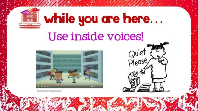 WHILE YOU ARE HERE… Use inside voices!