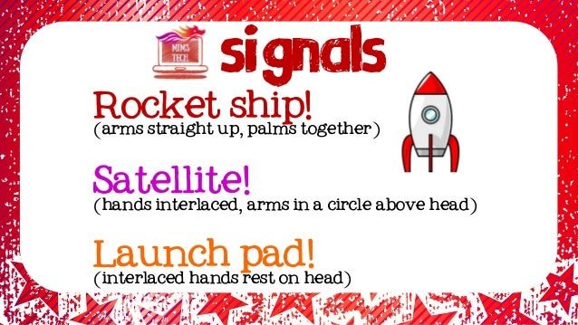Signals Rocket ship! (arms straight up, palms together) Satellite! (hands interlaced, arms in a circle above head) Launch ...