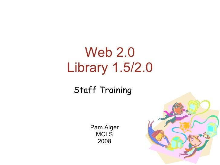 Web 2.0 Library 1.5/2.0 Pam Alger MCLS 2008 Staff Training