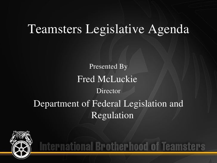 Teamsters Legislative Agenda              Presented By           Fred McLuckie                Director Department of Feder...