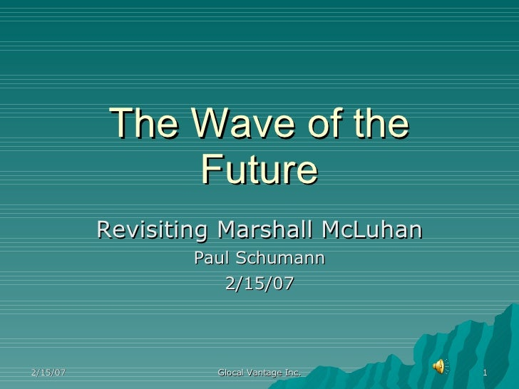 The Wave of the Future Revisiting Marshall McLuhan Paul Schumann 2/15/07 2/15/07 Glocal Vantage Inc.