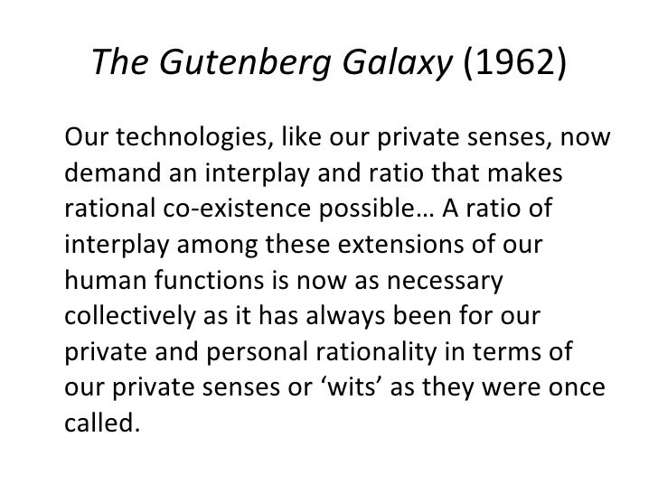 The Gutenberg Galaxy  (1962) <ul><li>Our technologies, like our private senses, now demand an interplay and ratio that mak...