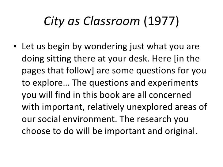 City as Classroom  (1977) <ul><li>Let us begin by wondering just what you are doing sitting there at your desk. Here [in t...