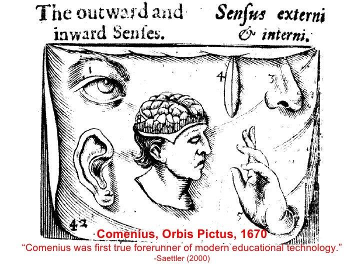 "Comenius, Orbis Pictus, 1670 "" Comenius was first true forerunner of modern educational technology.""  -Saettler (2000)"