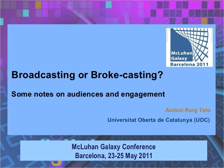 Broadcasting or Broke-casting? Some notes on audiences and engagement McLuhan Galaxy Conference Barcelona, 23-25 May 2011 ...