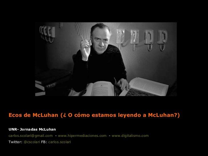 Ecos de McLuhan (¿ O cómo estamos leyendo a McLuhan?) UNR- Jornadas McLuhan [email_address]   -  www.hipermediaciones.com ...