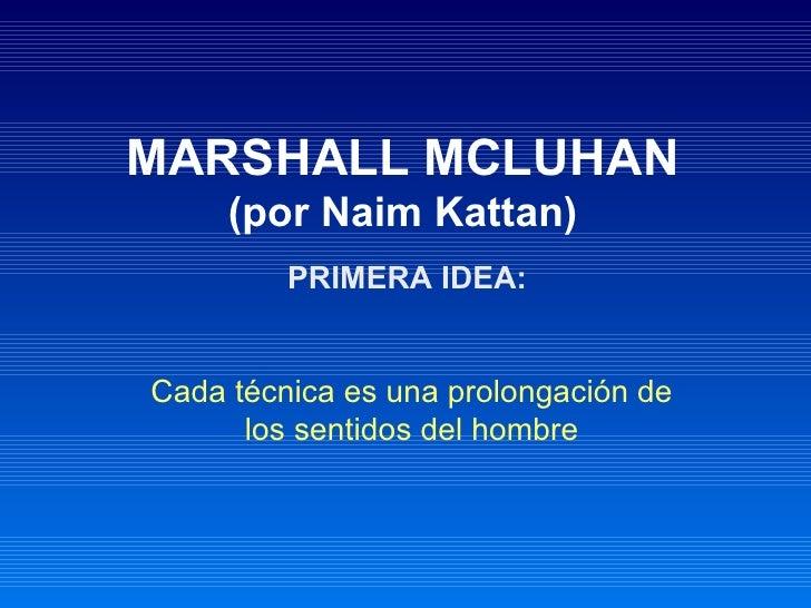 MARSHALL MCLUHAN     (por Naim Kattan)         PRIMERA IDEA:Cada técnica es una prolongación de      los sentidos del hombre