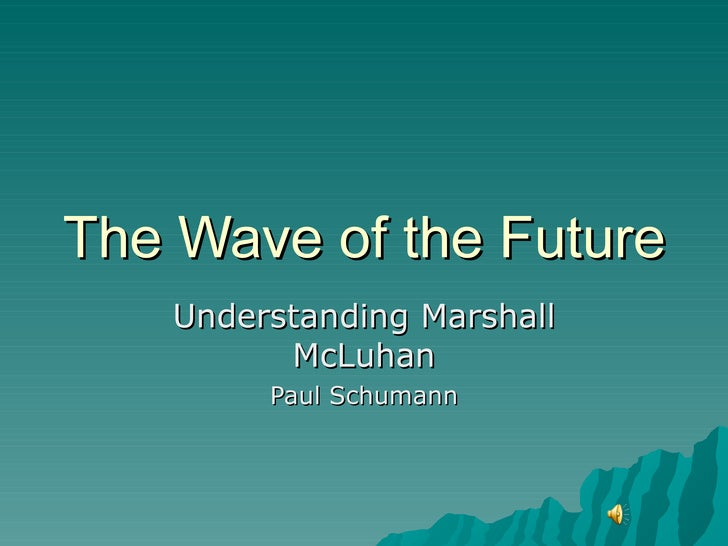 The Wave of the Future Understanding Marshall McLuhan Paul Schumann