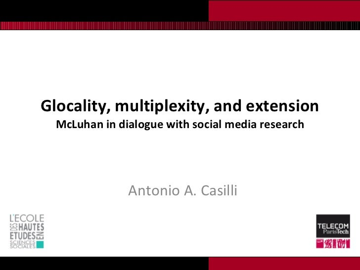 Glocality, multiplexity, and extension McLuhan in dialogue with social media research Antonio A. Casilli