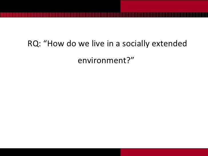 "<ul><li>RQ:  ""How do we live in a socially extended environment?"" </li></ul>"