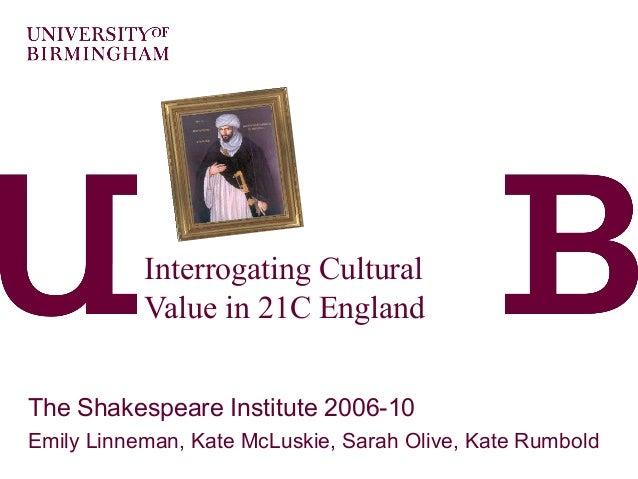 Interrogating CulturalValue in 21C EnglandThe Shakespeare Institute 2006-10Emily Linneman, Kate McLuskie, Sarah Olive, Kat...