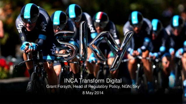 1 Legally privileged & confidential INCA Transform Digital Grant Forsyth, Head of Regulatory Policy, NGN, Sky 8 May 2014