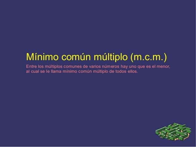 Mínimo común múltiplo (m.c.m.) Entre los múltiplos comunes de varios números hay uno que es el menor, al cual se le llama ...