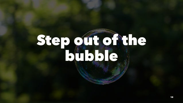 Step out of the bubble 10