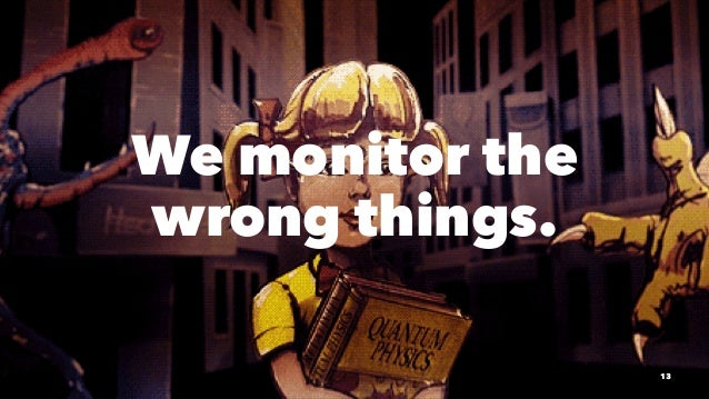 We monitor the wrong things. 13