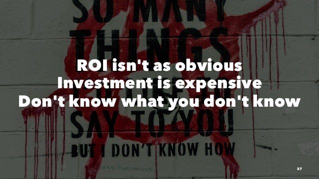 ROI isn't as obvious Investment is expensive Don't know what you don't know 27