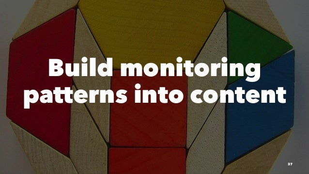 Build monitoring patterns into content 37