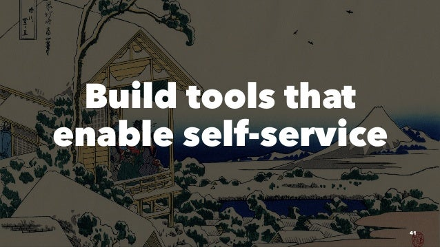 Build tools that enable self-service 41