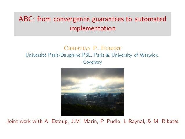 ABC: from convergence guarantees to automated implementation Christian P. Robert Universit´e Paris-Dauphine PSL, Paris & U...