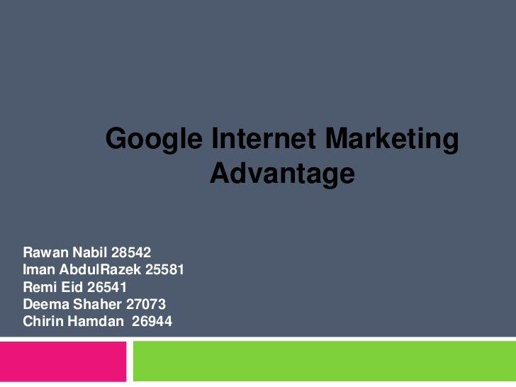 Google Internet Marketing Advantage<br />RawanNabil 28542<br />ImanAbdulRazek 25581<br />RemiEid 26541<br />DeemaShaher 27...