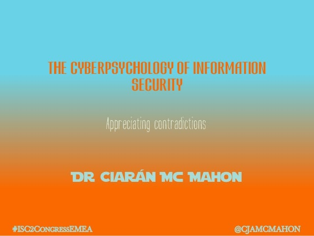 The cyberpsychology of information security Dr Ciarán Mc Mahon Appreciating contradictions #ISC2CONGRESSEMEA @CJAMCMAHON