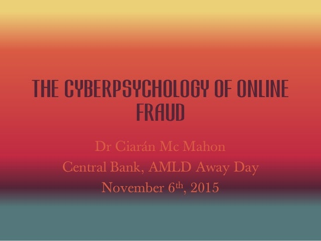 the cyberpsychology of online fraud Dr Ciarán Mc Mahon Central Bank, AMLD Away Day November 6th, 2015