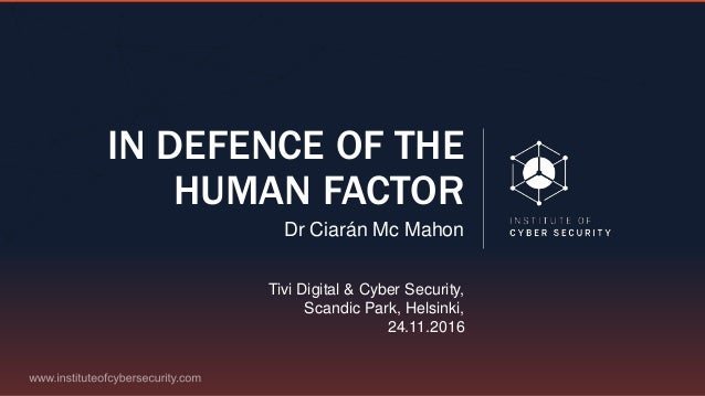 IN DEFENCE OF THE HUMAN FACTOR Dr Ciarán Mc Mahon Tivi Digital & Cyber Security, Scandic Park, Helsinki, 24.11.2016