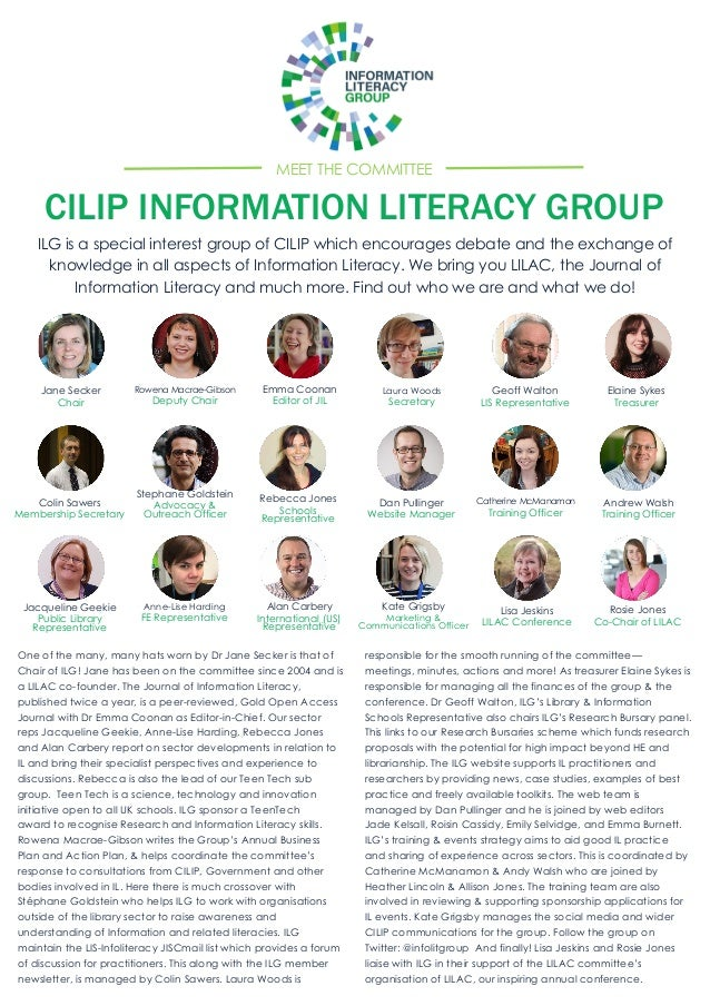 MEET THE COMMITTEE CILIP INFORMATION LITERACY GROUP ILG is a special interest group of CILIP which encourages debate and t...