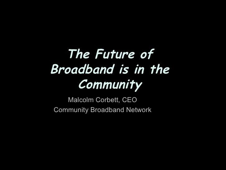 The Future of Broadband is in the     Community    Malcolm Corbett, CEO Community Broadband Network