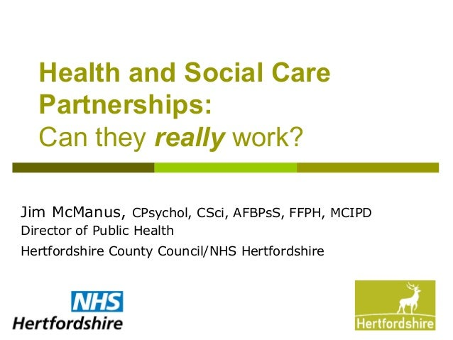 Health and Social CarePartnerships:Can they really work?Jim McManus, CPsychol, CSci, AFBPsS, FFPH, MCIPDDirector of Public...