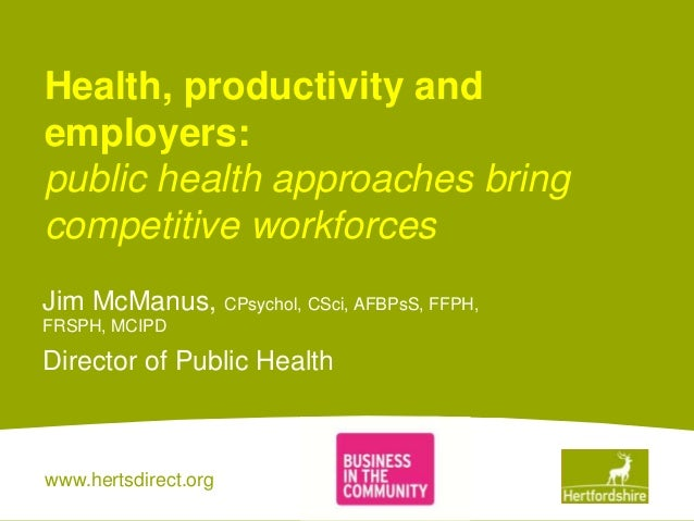 www.hertsdirect.org Health, productivity and employers: public health approaches bring competitive workforces Jim McManus,...