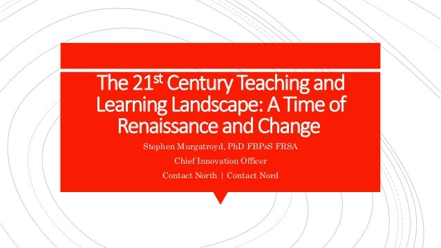 The21st CenturyTeachingand LearningLandscape:A Timeof RenaissanceandChange Stephen Murgatroyd, PhD FBPsS FRSA Chief Innova...