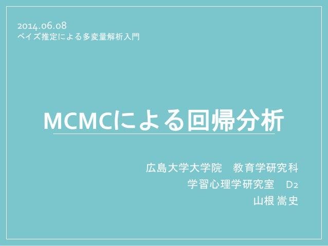 MCMCによる回帰分析 広島大学大学院 教育学研究科 学習心理学研究室 D2 山根 嵩史 2014.06.08 ベイズ推定による多変量解析入門