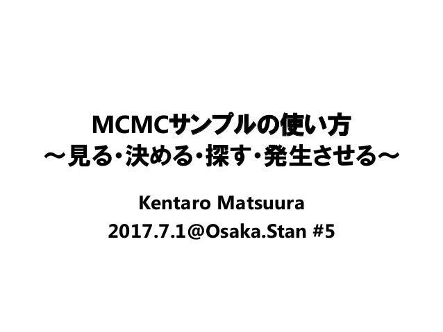 MCMCサンプルの使い方 ~見る・決める・探す・発生させる~ Kentaro Matsuura 2017.7.1@Osaka.Stan #5