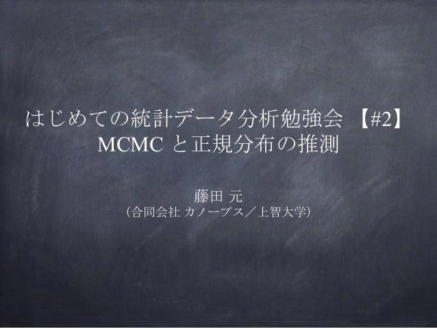 はじめての統計データ分析勉強会 【#2】 MCMC と正規分布の推測 藤田 元 (合同会社 カノープス/上智大学)