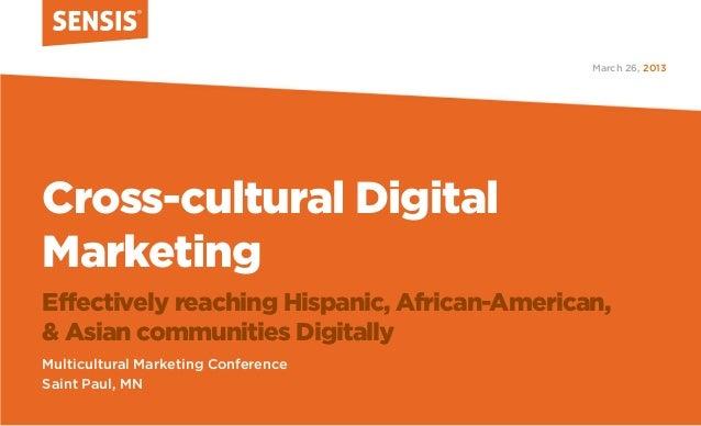 March 26, 2013Cross-cultural DigitalMarketingEffectively reaching Hispanic, African-American,& Asian communities Digitally...