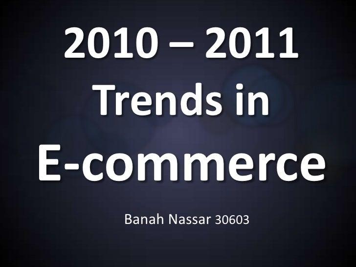 2010 – 2011 Trends inE-commerce   Banah Nassar 30603